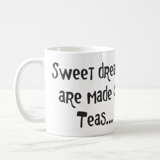 SWEET DREAMS ARE MADE OF TEAS. COFFEE MUG