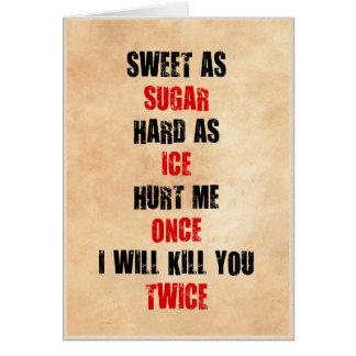 Sweet sugar hard ice hurt me once i'll kill you card
