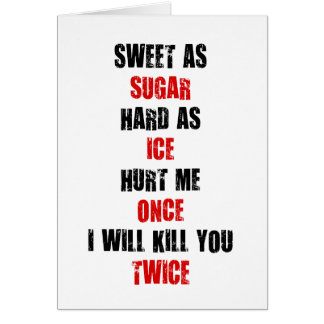 Sweet sugar hard ice hurt me once i'll kill you card