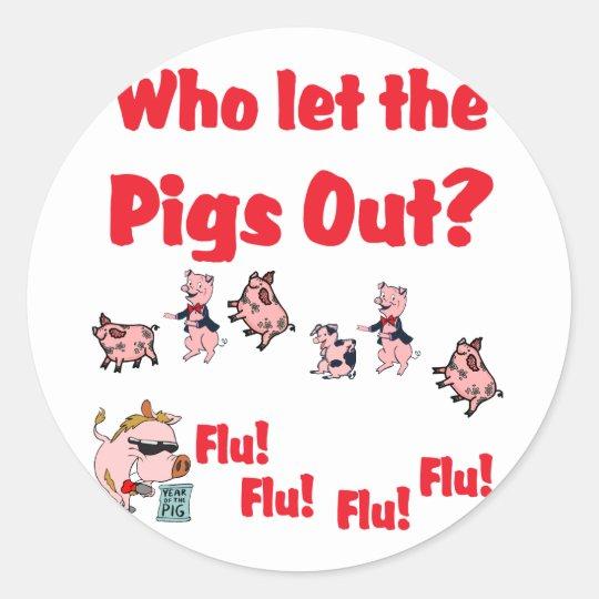 Swine Flu - Who let the PIGS OUT?  Flu Flu Flu Flu Classic Round Sticker