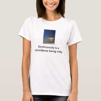 Synchronicity is a coincidence being witty... T-Shirt