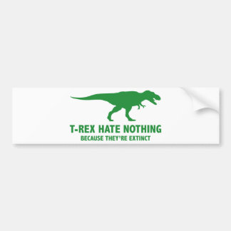 T-REX HATE NOTHING. BECAUSE THEY'RE EXTINCT. BUMPER STICKER