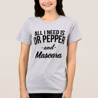 T-Shirt All I Need Is Dr Pepper and Mascara