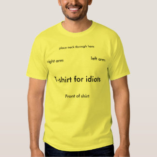 T-shirt for idiots, place neck through here, Fr...