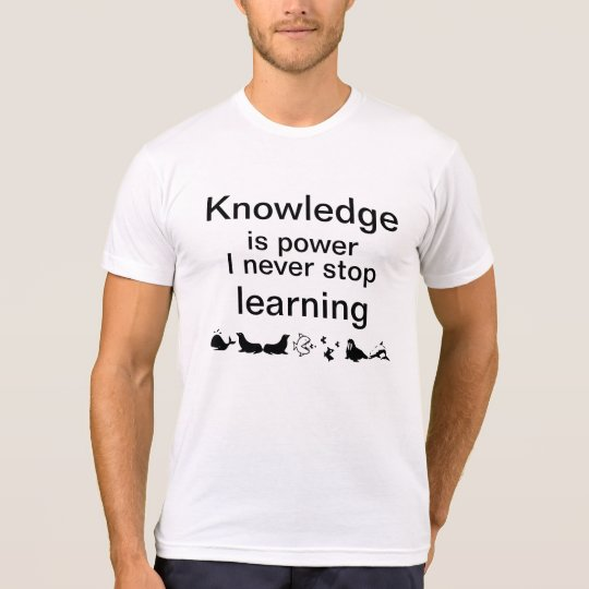 T-shirt / Knowledge is power I never stop learning