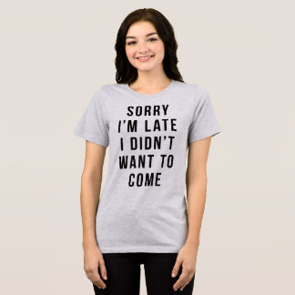 T-Shirt Sorry I'm Late I Didn't Want To Come