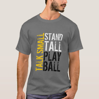 T-Shirt - Talk Small Stand Tall Play Ball
