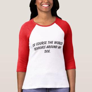 T-Shirt the world revolves around my dog