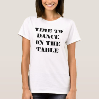 T-SHIRT-TIME TO DANCE ON THE TABLE (FRONT) T-Shirt