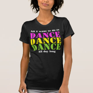 T-SHIRTS-All I want to do it is Dance,All day long T-Shirt