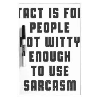 Tact is for people, not witty enough to use sarcas dry erase board