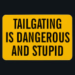 "Tailgating is Dangerous and Stupid Magnet<br><div class=""desc"">This magnet can be placed on the back of your car to tell tailgaters to knock it off.</div>"