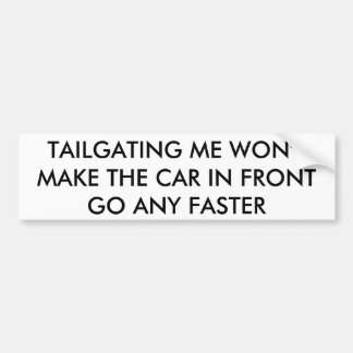 Tailgiting me won't make the car in front go any f car bumper sticker