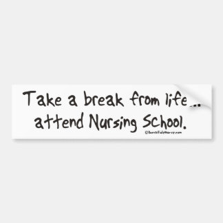 Take a Break from Life - Attend Nursing School Bumper Sticker