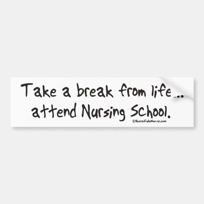 Take a Break from Life - Attend Nursing School Bumper Sticker