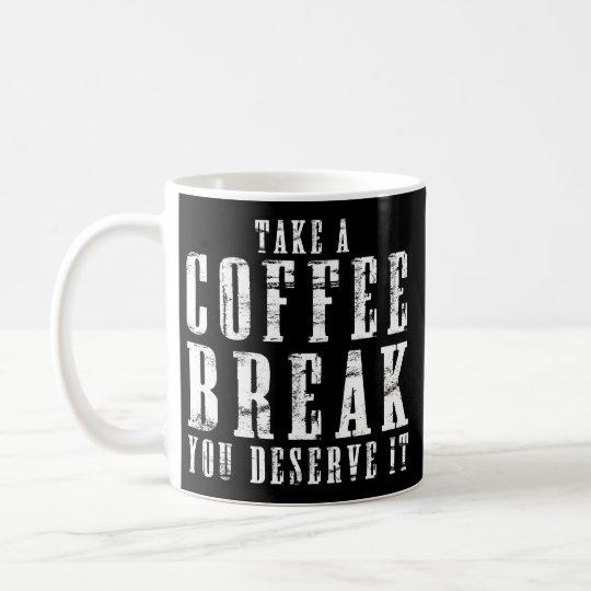 Take a Coffee Break You Deserve It Funny Quotes Coffee Mug