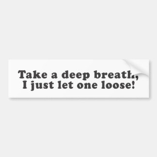 Take a deep breath, I just let one loose! Bumper Sticker