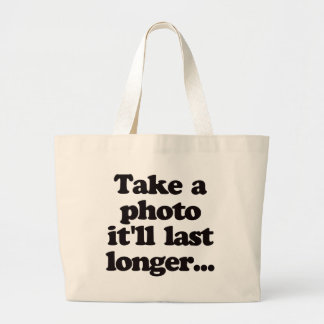Take a photo, it'll last longer... large tote bag