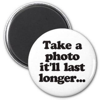 Take a photo, it'll last longer... magnet