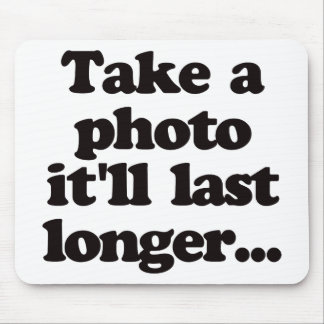Take a photo, it'll last longer... mouse pad