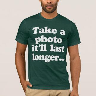 Take a photo, it'll last longer... T-Shirt