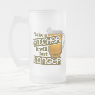 Take a Pitcher it Will Last Longer Frosted Glass Beer Mug