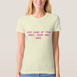 TAKE CARE OF YOUR BODY, MIND AND SOUL T SHIRT