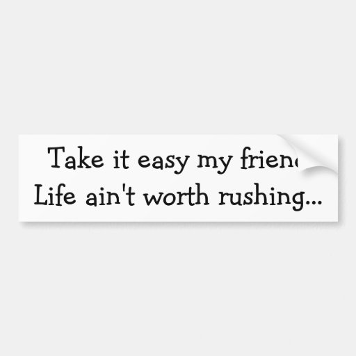 Take it easy ... Life ain't worth rushing Bumper Stickers