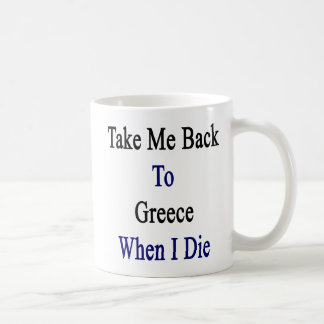 Take Me Back To Greece When I Die Coffee Mug