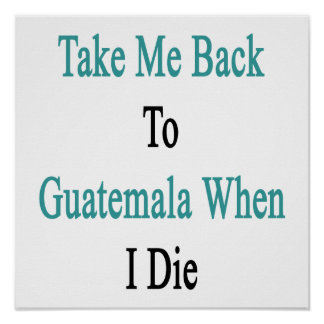 Take Me Back To Guatemala When I Die Poster