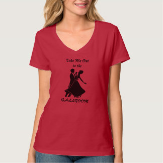 Take Me Out to the BALLROOM - (Red-more colors) T-Shirt