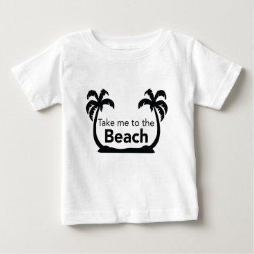 Beach Themed Take me to the Beach Baby T-Shirt