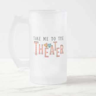 Take Me to The Theater Frosted Glass Beer Mug