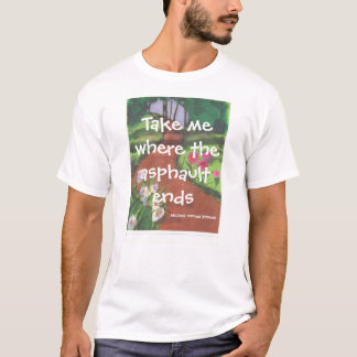 Take me where the asphault ends T-shirt
