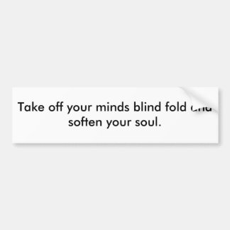 Take off your minds blind fold and soften your ... bumper sticker
