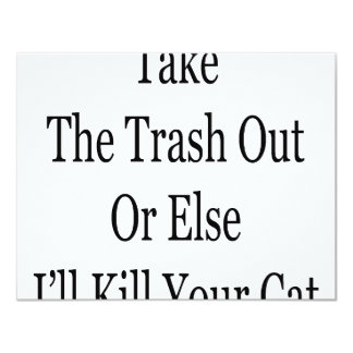 Take The Trash Out Or Else I'll Kill Your Cat 4.25x5.5 Paper Invitation Card