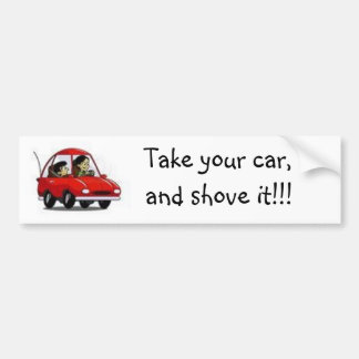 Take your car, and shove it!!! bumper stickers