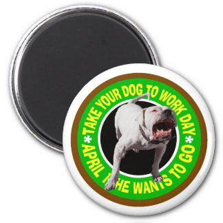 TAKE YOUR PITBULL TO WORK DAY 2 INCH ROUND MAGNET