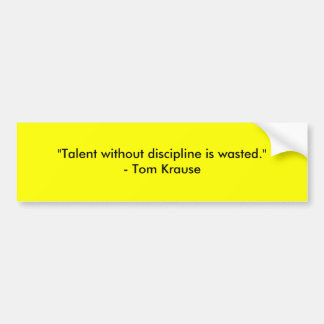 """""""Talent without discipline is wasted.""""- Tom Krause Bumper Stickers"""