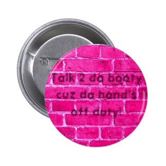 Talk 2 da booty cuz da hand's off duty button