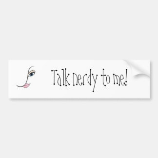 Talk nerdy to me! bumper sticker