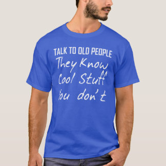 TALK TO OLD PEOPLE THEY KNOW COOL STUFF YOU DON'T T-Shirt