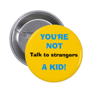 Talk to strangers, YOU'RE NOT, A KID! Pins