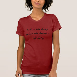 talk to the booty cause the hand is off duty T-Shirt
