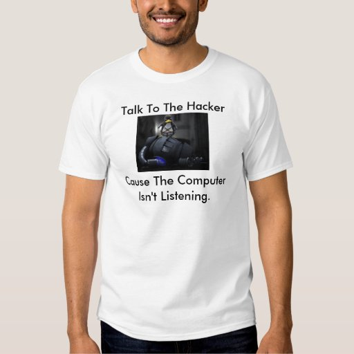 Talk To The Hacker Cause The Computer Isn't Liste T-shirt