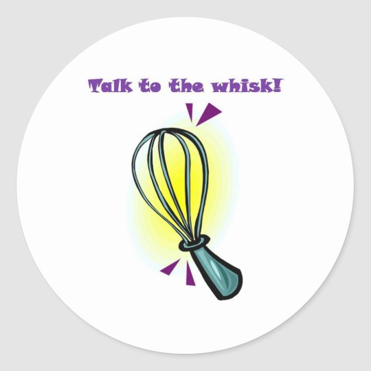 Talk to the Whisk! Classic Round Sticker