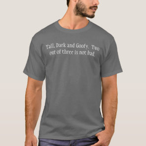 Tall, Dark and Goofy.  Two out of three is not ... T-Shirt