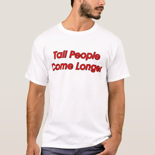 Tall People Come Longer Tshirt
