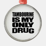 TAMBOURINE IS MY DRUG METAL ORNAMENT
