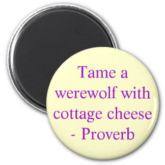 Tame a werewolf with cottage cheese  - Proverb 2 Inch Round Magnet
